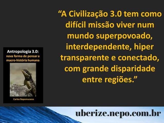 """""""A Civilização 3.0 tem como difícil missão viver num mundo superpovoado, interdependente, hiper transparente e conectado, ..."""