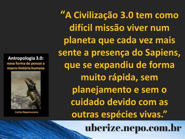 """""""A Civilização 3.0 tem como difícil missão viver num planeta que cada vez mais sente a presença do Sapiens, que se expandi..."""