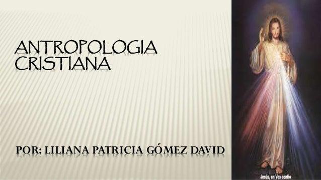 POR: LILIANA PATRICIA GÓMEZ DAVID ANTROPOLOGIA CRISTIANA