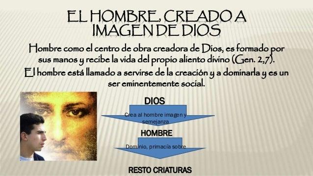 EL HOMBRE, CREADO A IMAGEN DE DIOS Hombre como el centro de obra creadora de Dios, es formado por sus manos y recibe la vi...