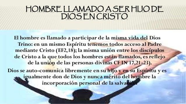 HOMBRE LLAMADO A SER HIJO DE DIOS EN CRISTO El hombre es llamado a participar de la misma vida del Dios Trino: en un mismo...
