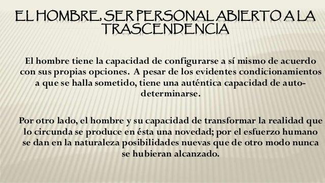 EL HOMBRE, SER PERSONAL ABIERTO A LA TRASCENDENCIA El hombre tiene la capacidad de configurarse a sí mismo de acuerdo con ...