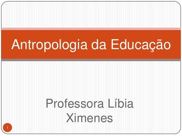 Professora Líbia Ximenes Antropologia da Educação 1
