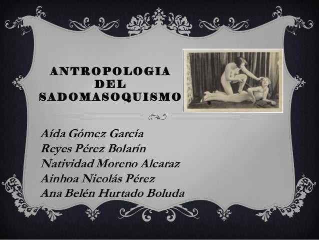 ANTROPOLOGIA DEL SADOMASOQUISMO Aída Gómez García Reyes Pérez Bolarín Natividad Moreno Alcaraz Ainhoa Nicolás Pérez Ana Be...