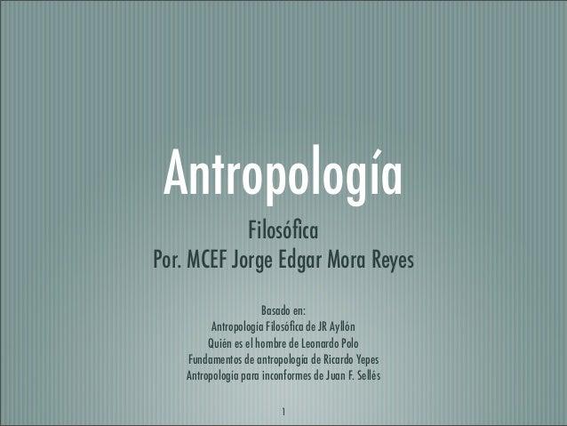Antropología Filosófica Por. MCEF Jorge Edgar Mora Reyes Basado en: Antropología Filosófica de JR Ayllón Quién es el hombre ...
