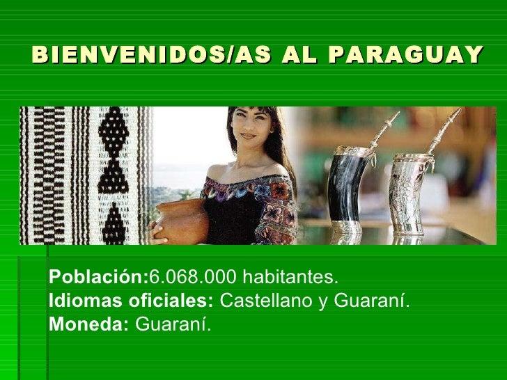 BIENVENIDOS/AS AL PARAGUAY Población: 6.068.000 habitantes. Idiomas oficiales:  Castellano y Guaraní. Moneda:  Guaraní.