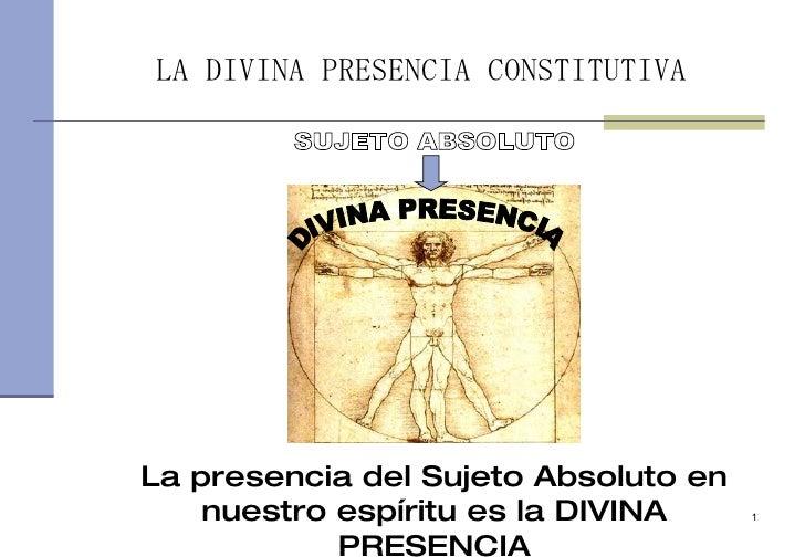 LA DIVINA PRESENCIA CONSTITUTIVA     La presencia del Sujeto Absoluto en     nuestro espíritu es la DIVINA     1          ...