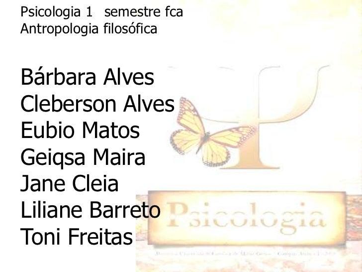 Psicologia 1° semestre fcaAntropologia filosóficaBárbara AlvesCleberson AlvesEubio MatosGeiqsa MairaJane CleiaLiliane Barr...
