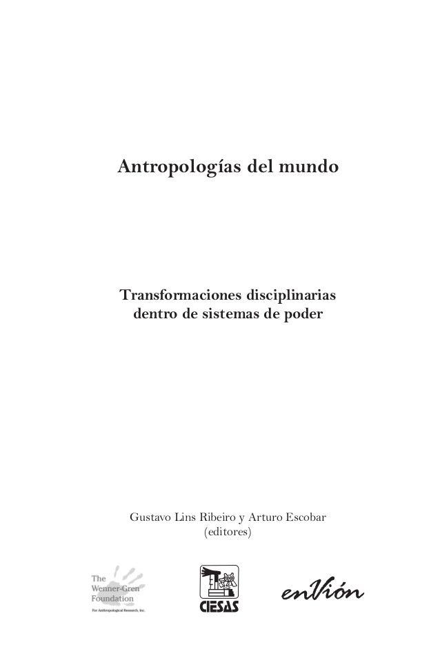 Antropologías del mundo  Transformaciones disciplinarias dentro de sistemas de poder  Gustavo Lins Ribeiro y Arturo Escoba...