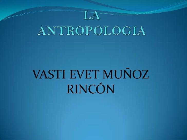 LA ANTROPOLOGIA<br />VASTI EVET MUÑOZ RINCÓN<br />