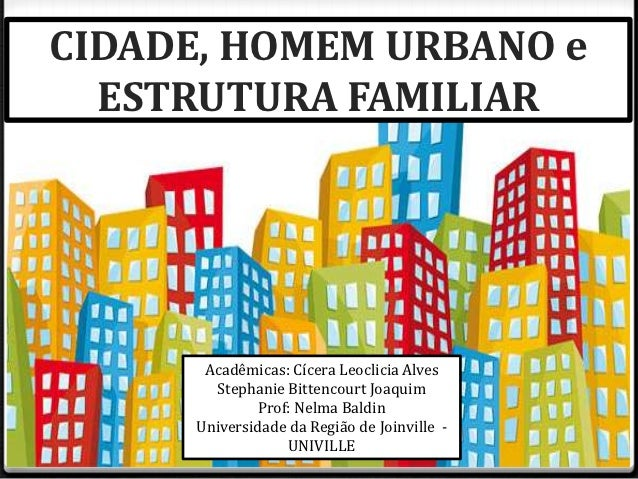CIDADE, HOMEM URBANO e  ESTRUTURA FAMILIAR       Acadêmicas: Cícera Leoclicia Alves        Stephanie Bittencourt Joaquim  ...