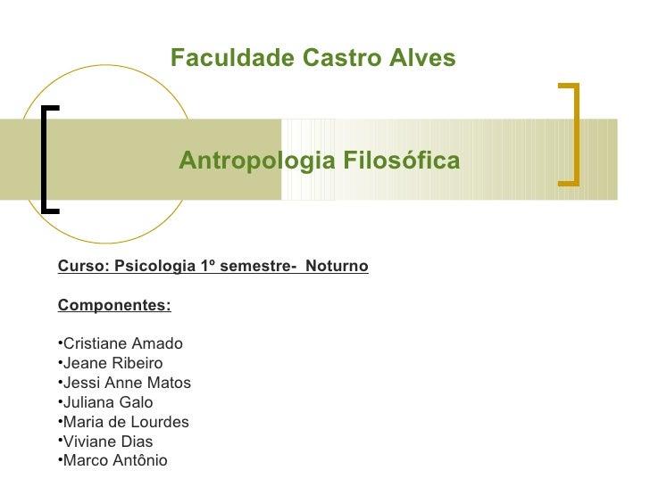 Antropologia Filosófica Faculdade Castro Alves <ul><li>Curso: Psicologia 1º semestre-  Noturno </li></ul><ul><li>Component...