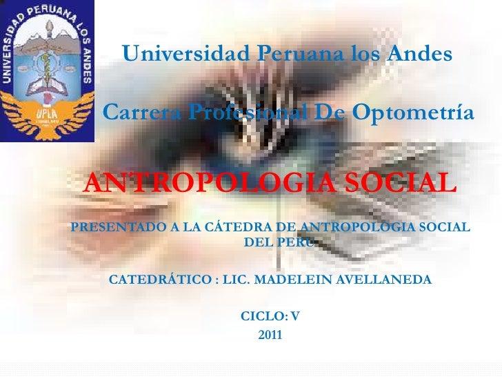 Universidad Peruana los Andes   Carrera Profesional De Optometría ANTROPOLOGIA SOCIALPRESENTADO A LA CÁTEDRA DE ANTROPOLOG...
