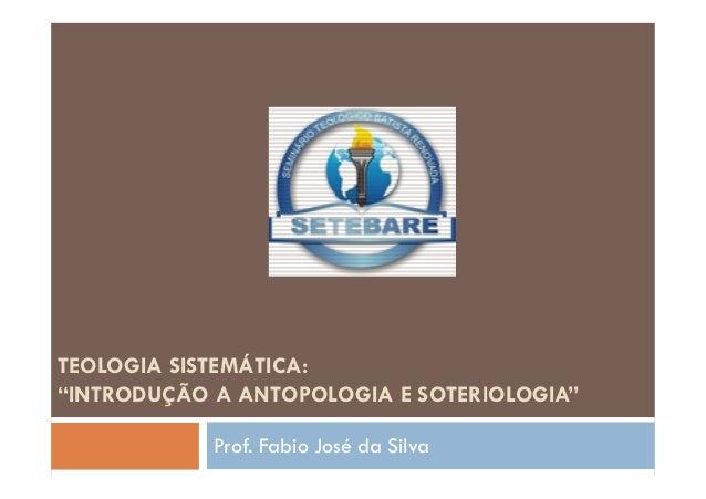 """TEOLOGIA SISTEMÁTICA: """"INTRODUÇÃO A ANTOPOLOGIA E SOTERIOLOGIA"""" Prof. Fabio José da Silva"""