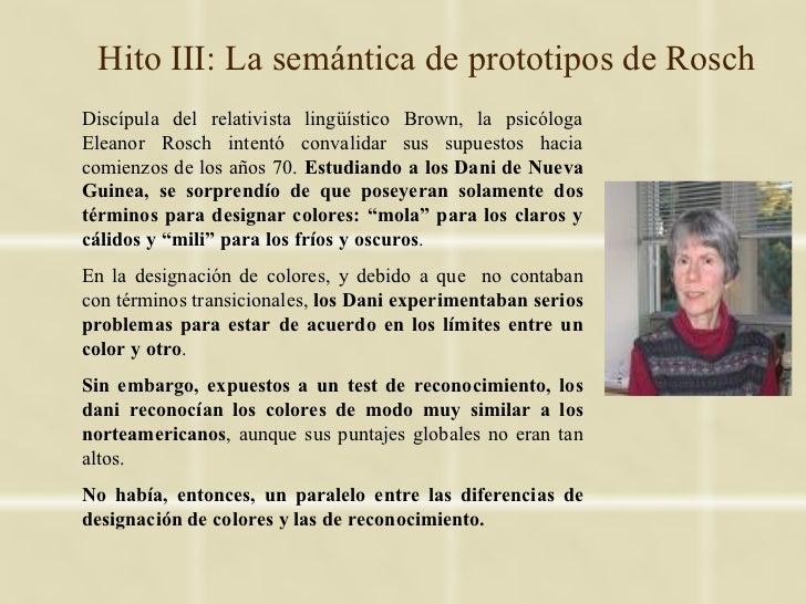 Hito III: La semántica de prototipos de RoschDiscípula del relativista lingüístico Brown, la psicólogaEleanor Rosch intent...