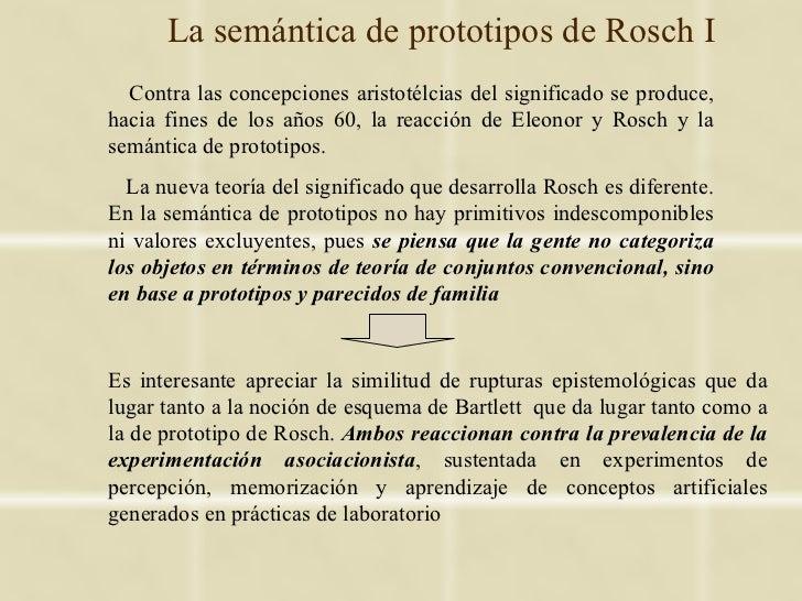 La semántica de prototipos de Rosch I  Contra las concepciones aristotélcias del significado se produce,hacia fines de los...