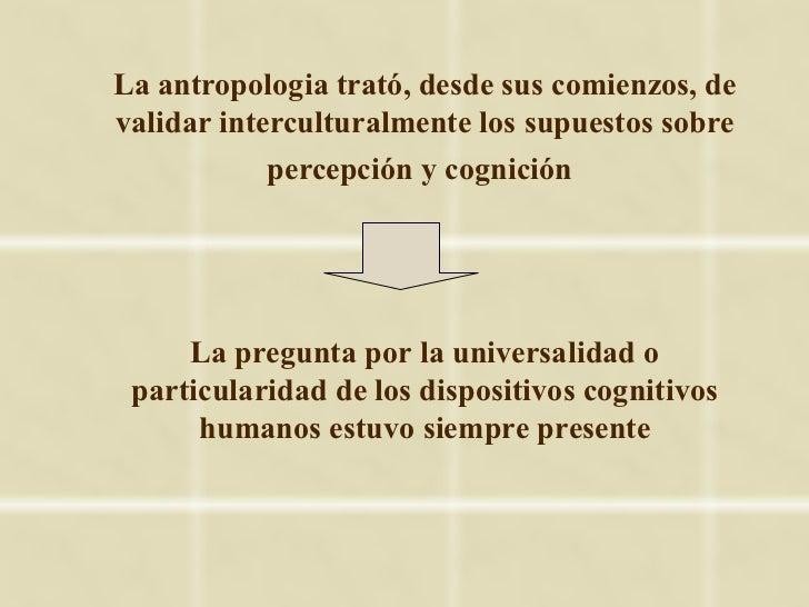 La antropologia trató, desde sus comienzos, devalidar interculturalmente los supuestos sobre            percepción y cogni...