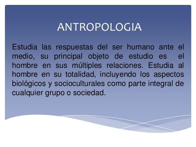ANTROPOLOGIAEstudia las respuestas del ser humano ante elmedio, su principal objeto de estudio es elhombre en sus múltiple...