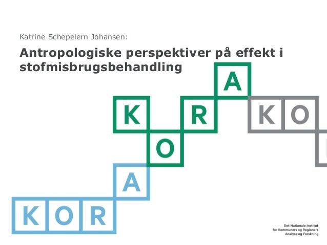Antropologiske perspektiver på effekt i stofmisbrugsbehandling  Katrine Schepelern Johansen: