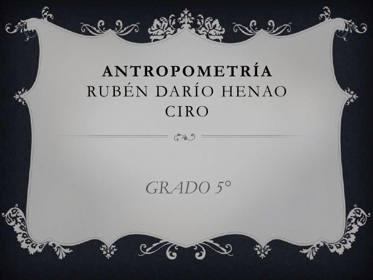 ANTROPOMETRÍARUBÉN DARÍO HENAO       CIRO    GRADO 5°
