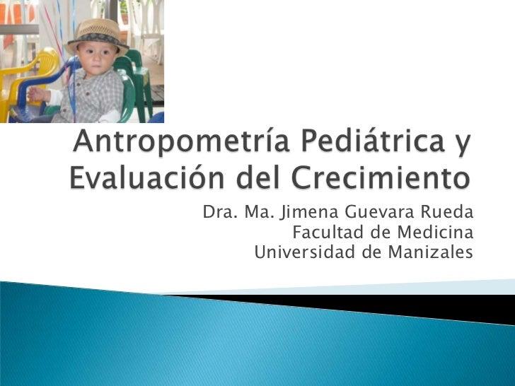 Antropometría Pediátrica y Evaluación del Crecimiento<br />Dra. Ma. Jimena Guevara Rueda<br />Facultad de Medicina<br />Un...