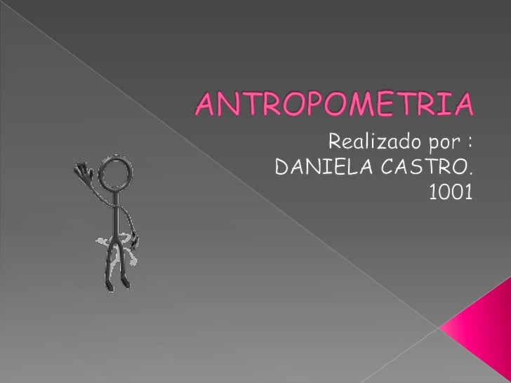 ANTROPOMETRIA<br />Realizado por :<br />DANIELA CASTRO. <br />1001<br />