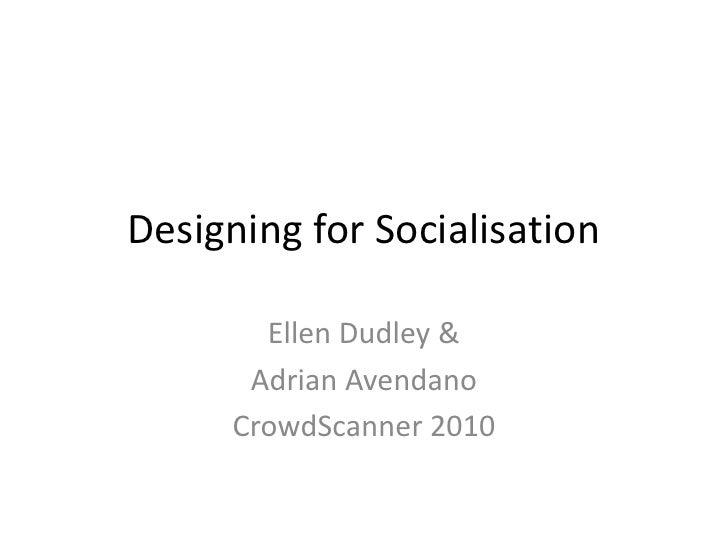 Designing for Socialisation<br />Ellen Dudley & <br />Adrian Avendano<br />CrowdScanner 2010<br />