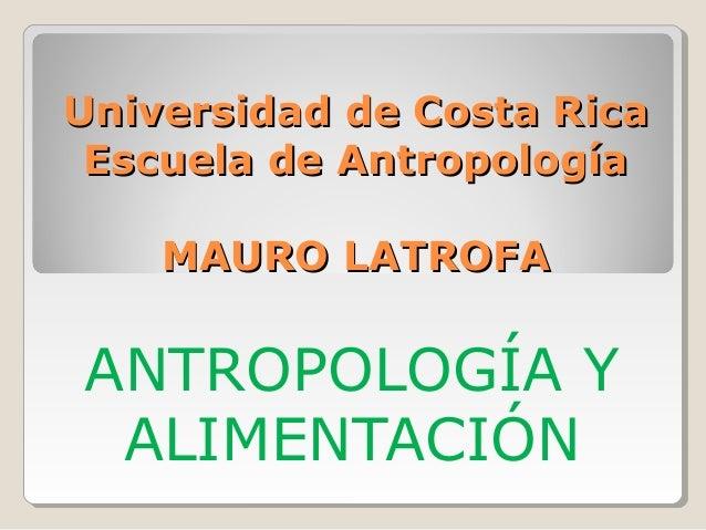 Universidad de Costa Rica Escuela de Antropología    MAURO LATROFAANTROPOLOGÍA Y ALIMENTACIÓN