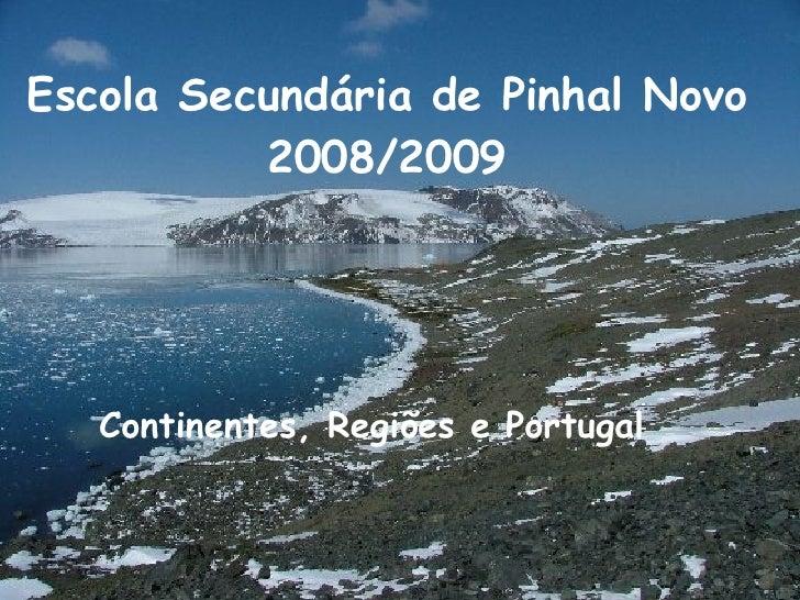 Escola Secundária de Pinhal Novo  2008/2009  Continentes, Regiões e Portugal