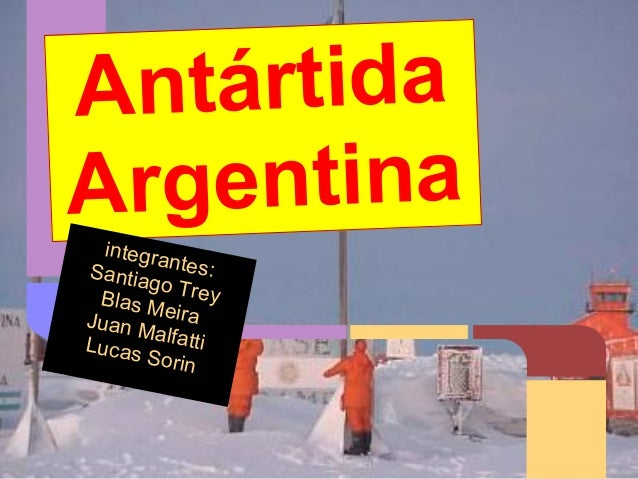 Antártida Argentina integrantes:Santiago TreyBlas MeiraJuan MalfattiLucas Sorin