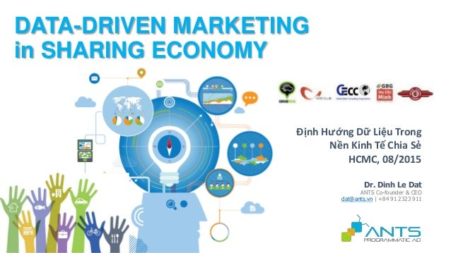 Dr. Dinh Le Dat ANTS Co-founder & CEO dat@ants.vn | +84 91 2323 911 DATA-DRIVEN MARKETING in SHARING ECONOMY Định Hướng Dữ...