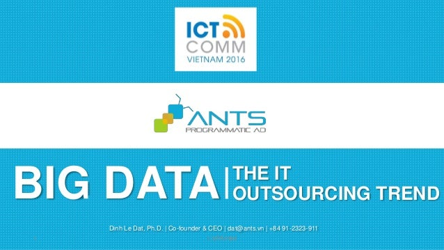 BIG DATA Dinh Le Dat, Ph.D. | Co-founder & CEO | dat@ants.vn | +84 91-2323-911 THE IT OUTSOURCING TREND