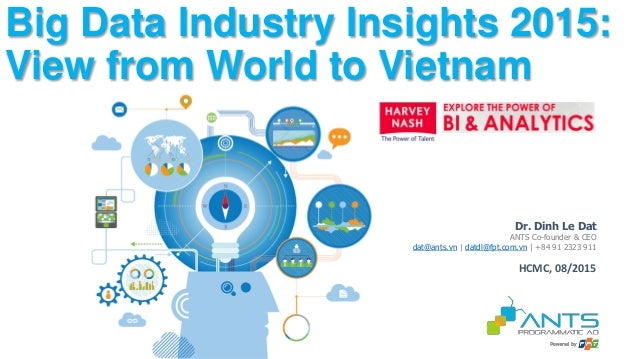 Dr. Dinh Le Dat ANTS Co-founder & CEO dat@ants.vn | datdl@fpt.com.vn | +84 91 2323 911 Big Data Industry Insights 2015: Vi...