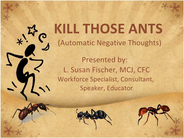 KILL THOSE ANTS   (Automatic Negative Thoughts) Presented by:  L. Susan Fischer, MCJ, CFC Workforce Specialist, Consultant...