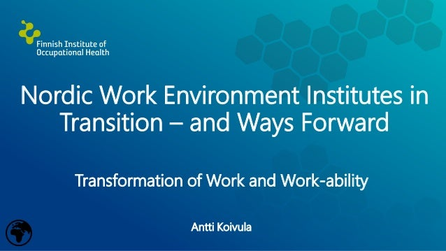 Nordic Work Environment Institutes in Transition – and Ways Forward Transformation of Work and Work-ability Antti Koivula