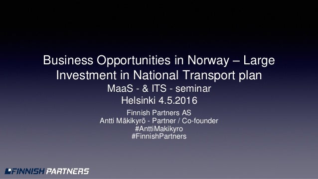 Business Opportunities in Norway – Large Investment in National Transport plan MaaS - & ITS - seminar Helsinki 4.5.2016 Fi...