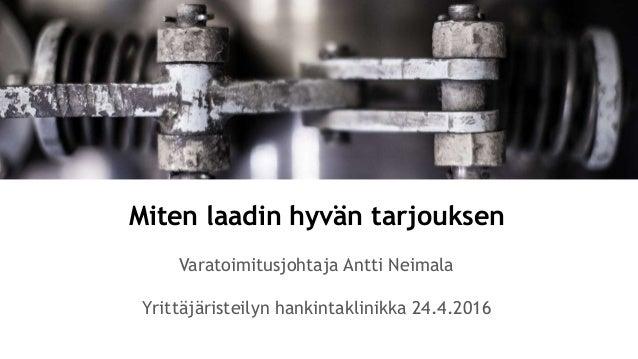 Miten laadin hyvän tarjouksen Varatoimitusjohtaja Antti Neimala Yrittäjäristeilyn hankintaklinikka 24.4.2016