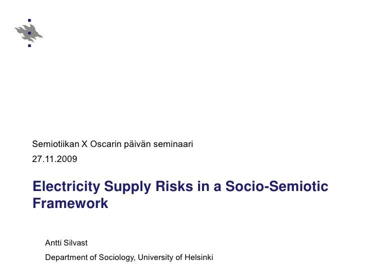 Semiotiikan X Oscarin päivän seminaari 27.11.2009   Electricity Supply Risks in a Socio-Semiotic Framework     Antti Silva...