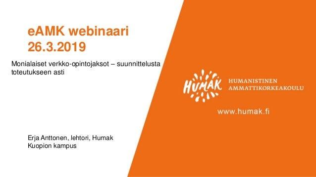 eAMK webinaari 26.3.2019 Erja Anttonen, lehtori, Humak Kuopion kampus Monialaiset verkko-opintojaksot – suunnittelusta tot...