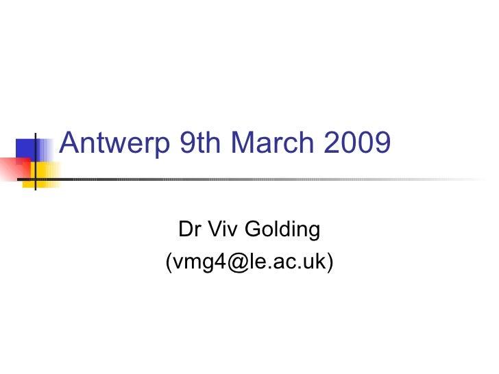 Antwerp 9th March 2009 Dr Viv Golding (vmg4@le.ac.uk)