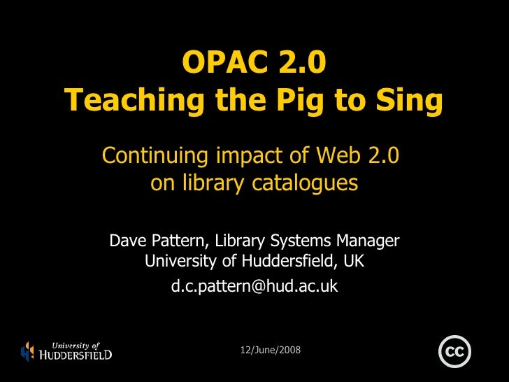 OPAC 2.0 Teaching the Pig to Sing Continuing impact of Web 2.0  on library catalogues Dave Pattern, Library Systems Manage...