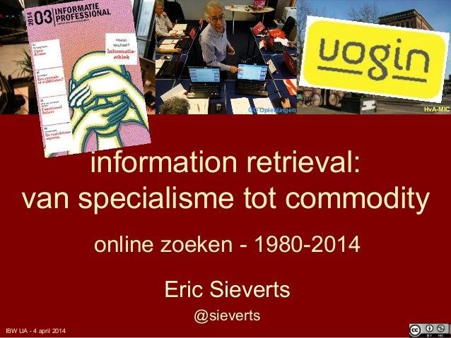 information retrieval: van specialisme tot commodity online zoeken - 1980-2014 Eric Sieverts @sieverts UB Utrecht HvA-MICG...