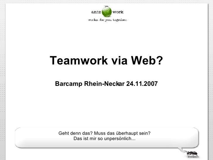 Teamwork via Web? Barcamp Rhein-Neckar 24.11.2007 Geht denn das? Muss das überhaupt sein? Das ist mir so unpersönlich...