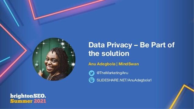 @themarketinganu Data Privacy – Be Part of the solution Anu Adegbola   MindSwan SLIDESHARE.NET/AnuAdegbola1 @TheMarketingA...