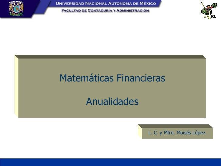 Matemáticas Financieras Anualidades L. C. y Mtro. Moisés López.