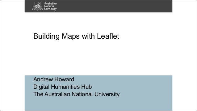 !  Building Maps with Leaflet  Andrew Howard Digital Humanities Hub The Australian National University