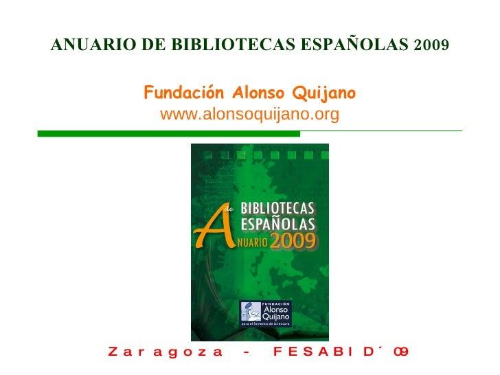 ANUARIO DE BIBLIOTECAS ESPAÑOLAS 2009 Fundación Alonso Quijano www.alonsoquijano.org Zaragoza - FESABID´09