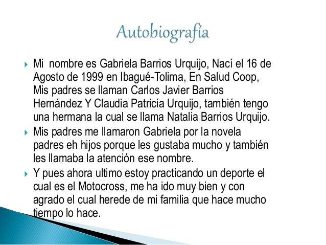  Mi nombre es Gabriela Barrios Urquijo, Nací el 16 de Agosto de 1999 en Ibagué-Tolima, En Salud Coop, Mis padres se llama...