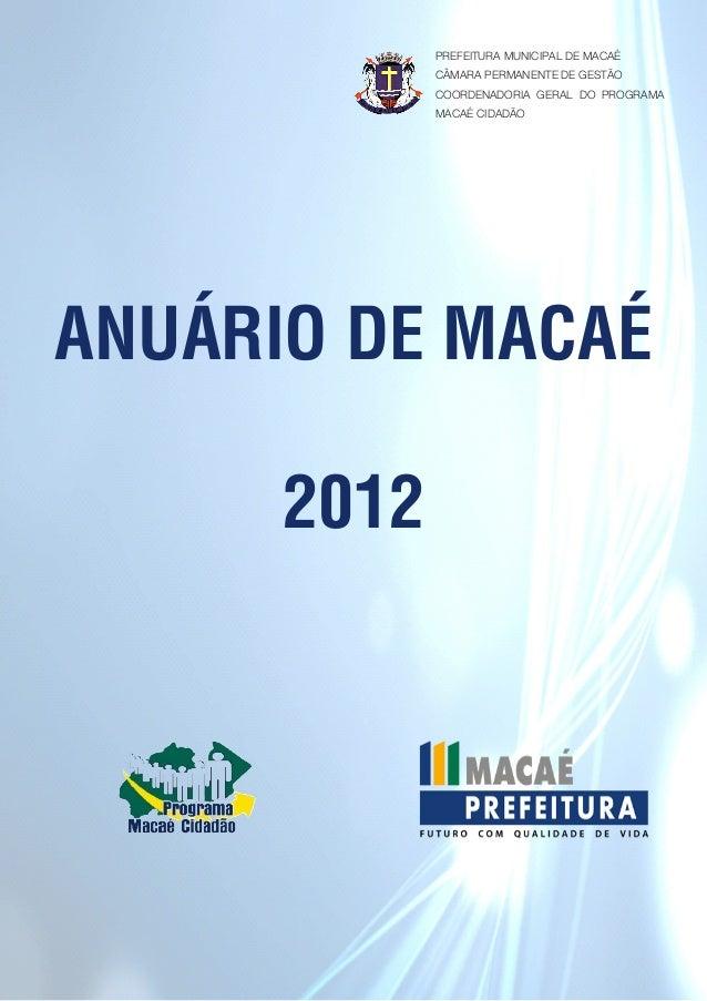 ANUÁRIO DE MACAÉ 2012 PREFEITURA MUNICIPAL DE MACAÉ CÂMARA PERMANENTE DE GESTÃO COORDENADORIA GERAL DO PROGRAMA MACAÉ CIDA...