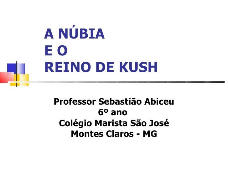 A NÚBIAEOREINO DE KUSH Professor Sebastião Abiceu           6º ano  Colégio Marista São José     Montes Claros - MG